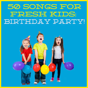 50 Songs for Fresh Kids: Birthday Party!
