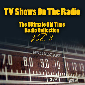 TV Shows On The Radio - The Ultimate Old-Time Radio Collection Vol. 3