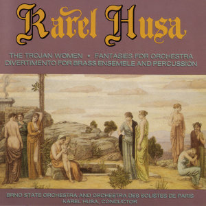 KAREL HUSA: The Trojan Women , Fantasies For Orchestra , Divertimento For Brass Ensemble And Percussion