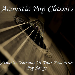 Acoustic Pop Classics - Acoustic Versions of Your Favourite Pop Songs