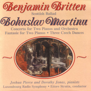 Benjamin Britten: Scottish Ballad/ Bohuslav Martinu: Concerto for Two Pianos and Orchestra and other works.