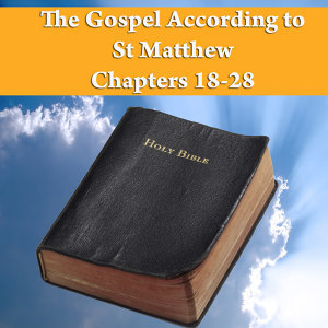 The Gospel According to St. Matthew Chapters 18-28