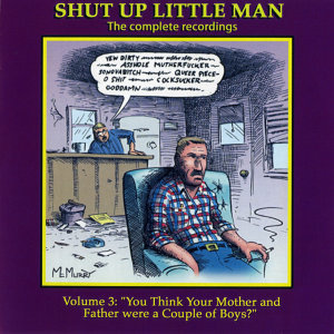 "Shut Up Little Man - Complete Recordings Volume 3: ""You Think Your Mother and Father Were A Couple Of Boys?"""