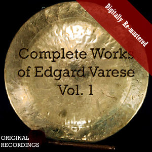 Complete Works of Edgard Varèse, Vol. 1 (Digitally Re-mastered)