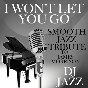 I Won't Let You Go (Smooth Jazz Tribute to James Morrison)