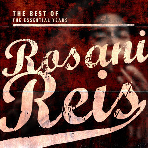 Best of the Essential Years: Rosani Reis