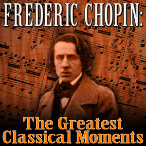 Frederic Chopin: The Greatest Classical Moments