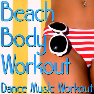 Beach Body Workout - Dance Music Workout (Music For Fitness, Exercise, Aerobics, Cardio & Weight Loss)