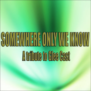 Somewhere only we know (A tribute to Glee Cast )