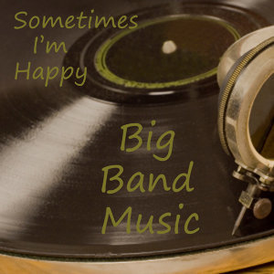 Big Band Music - Sometimes I'm Happy