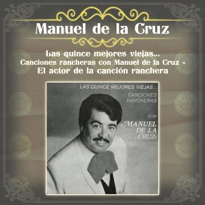 Las Quince Mejores Viejas... Canciones Rancheras Con Manuel de la Cruz - El Actor de la Canción Ranchera
