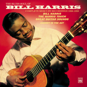 "The Blues-Soul of Bill Harris . Complete Mercury Recordings 1956-1959. ""Bill Harris,"" ""The Harris Touch"" And ""Great Guitar Sounds"" Plus ""Caught in the Act"""
