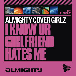 Almighty Presents: I Know UR Girlfriend Hates Me
