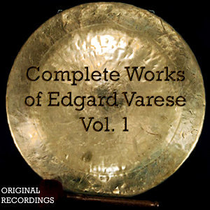 Complete Works of Edgard Varèse, Vol. 1 (Original Recording of the Classic Album)