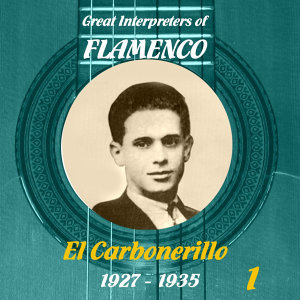 Great Interpreters of Flamenco -   El Carbonerillo-  [1927 - 1935], Volume 1