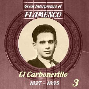 Great Interpreters of Flamenco -   El Carbonerillo-  [1927 - 1935], Volume 3