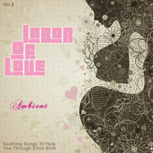 Labor of Love - Ambient, Vol. 2 - Soothing Songs to Help You Through Child Birth