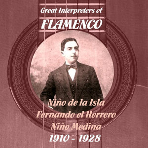 Great Interpreters of Flamenco -  Niño de la Isla,  Fernando el Herrero,  Niño Medina  [1910 - 1928]