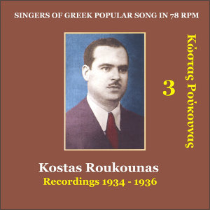 Kostas Roukounas Vol. 3 / Recordings 1934 - 1936 / Singers of Greek popular song in 78 rpm