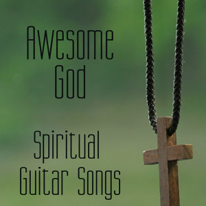Spiritual Guitar Songs: Awesome God