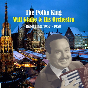 The Polka King: Will Glahe & His Orchestra - Recordings 1957- 1958