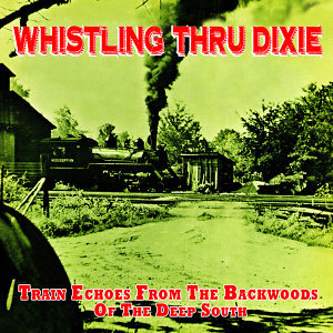 Whistling Thru Dixie - Train Echoes from the Backwoods of the Deep South