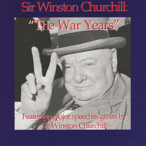 The War Years - Featuring Major Speeches Given By Sir Winston Churchill