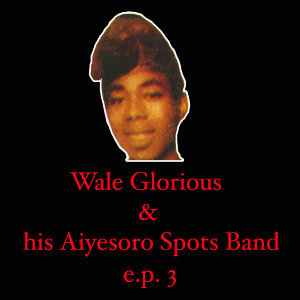 Wale Glorious & His Aiyesoro Spots Band EP 3