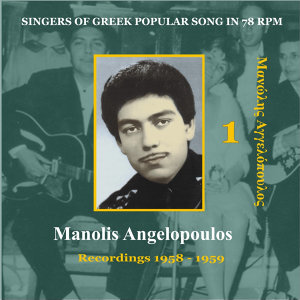 Singers of Greek Popular Song in 78 rpm - Manolis Angelopoulos Volume 1 / Recordings 1958 - 1959
