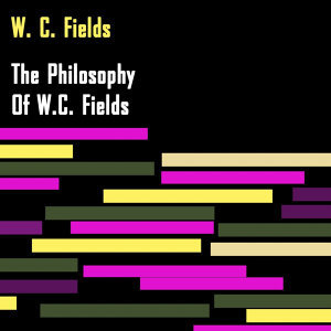 The Philosophy Of W.C. Fields