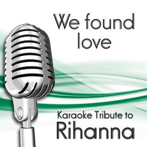 We Found Love (Karaoke Tribute To Rihanna)