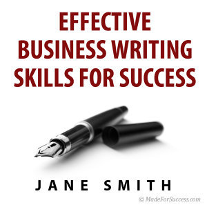 Effective Business Writing for Success: How to Convey Written Messages Clearly and Make a Positive Impact On Your Readers