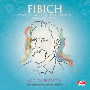 Fibich: At Twilight (Am Abend), Symphonic Poem for Orchestra, Op. 39 (Digitally Remastered)
