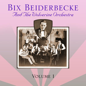 Bix Beiderbecke And The Wolverines: Volume 1
