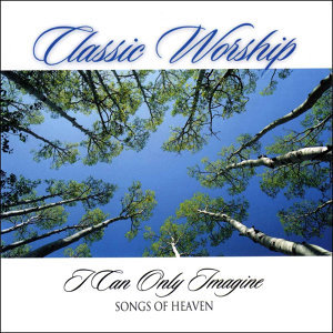 I Can Only Imagine - Songs Of Heaven from the Classic Worship series