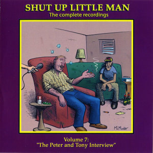 "Shut Up Little Man - Complete Recordings Volume 7: ""The Peter and Tony Interview"""