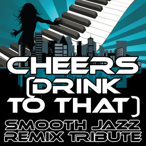 Cheers (Drink to That) (Smooth Jazz Re-Mix Tribute to Rihanna)