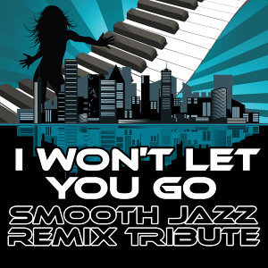 I Won't Let You Go (Smooth Jazz Re-Mix Tribute to James Morrison)