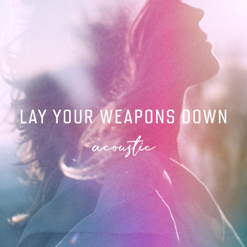 Lay Your Weapons Down - Acoustic