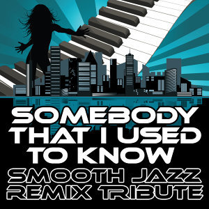 Somebody That I Used To Know (Smooth Jazz Re-Mix Tribute to Gotye & Kimbra)