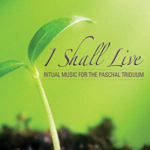 I Shall Live: Ritual Music For The Paschal Triduum