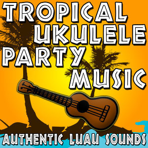 Tropical Ukulele Party Music (Authentic Luau Sounds)