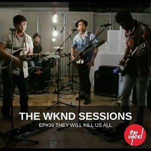 The Wknd Sessions Ep. 39: They Will Kill Us All
