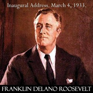 Franklin D. Roosevelt Inaugural Address March 4, 1933. the Only Thing We Have to Fear Is Fear Itself. Fdr.