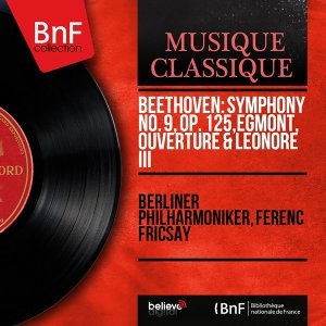 Beethoven: Symphony No. 9, Op. 125, Egmont, Ouverture & Leonore III - Mono Version