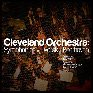 Cleveland Orchestra: Symphonies of Dvořák & Beethoven