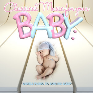 Classical Music for Your Baby: Gentle Piano to Soothe Sleep