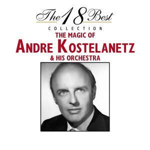 The 18 Best Collection : The Magic of Andre Kostelanetz & His Orchestra