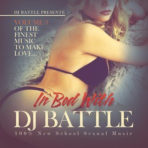 In Bed with DJ Battle, Vol. 3 (The Finest Music to Make Love) [100% New School Sexual Music]