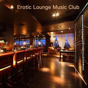 Erotic Lounge Music Club: Lounge & Soulful Music, Drink & Dinner Time, Erotic Party Music, Sexy Music Bar and Lovemaking Music